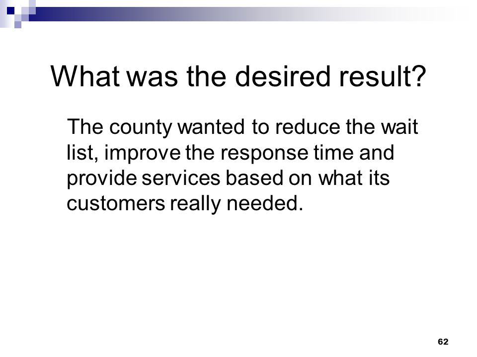 62 What was the desired result? The county wanted to reduce the wait list, improve the response time and provide services based on what its customers