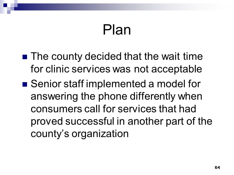 64 Plan The county decided that the wait time for clinic services was not acceptable Senior staff implemented a model for answering the phone differently when consumers call for services that had proved successful in another part of the countys organization