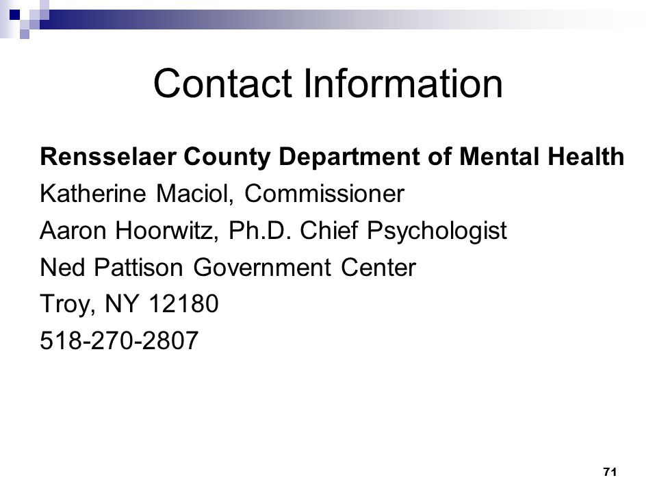 71 Contact Information Rensselaer County Department of Mental Health Katherine Maciol, Commissioner Aaron Hoorwitz, Ph.D. Chief Psychologist Ned Patti