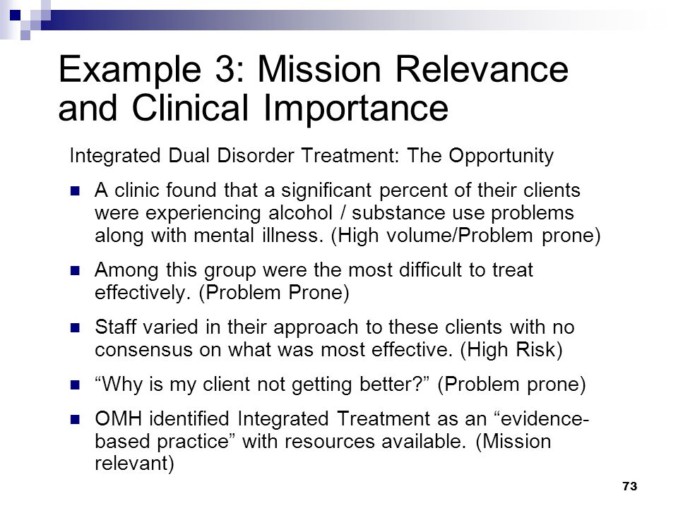 73 Example 3: Mission Relevance and Clinical Importance Integrated Dual Disorder Treatment: The Opportunity A clinic found that a significant percent of their clients were experiencing alcohol / substance use problems along with mental illness.