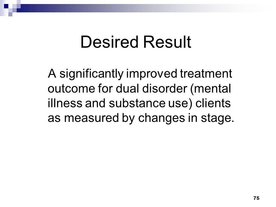 75 Desired Result A significantly improved treatment outcome for dual disorder (mental illness and substance use) clients as measured by changes in stage.