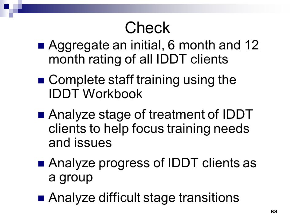 88 Check Aggregate an initial, 6 month and 12 month rating of all IDDT clients Complete staff training using the IDDT Workbook Analyze stage of treatment of IDDT clients to help focus training needs and issues Analyze progress of IDDT clients as a group Analyze difficult stage transitions