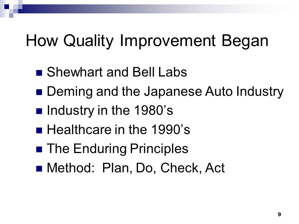 9 How Quality Improvement Began Shewhart and Bell Labs Deming and the Japanese Auto Industry Industry in the 1980s Healthcare in the 1990s The Enduring Principles Method: Plan, Do, Check, Act