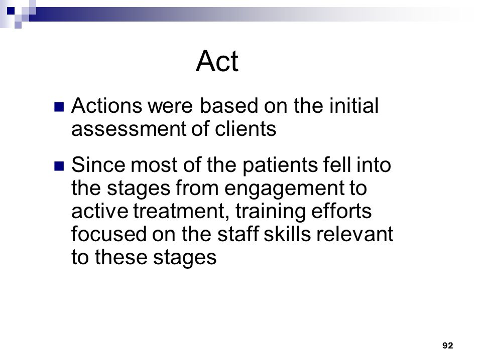 92 Act Actions were based on the initial assessment of clients Since most of the patients fell into the stages from engagement to active treatment, training efforts focused on the staff skills relevant to these stages