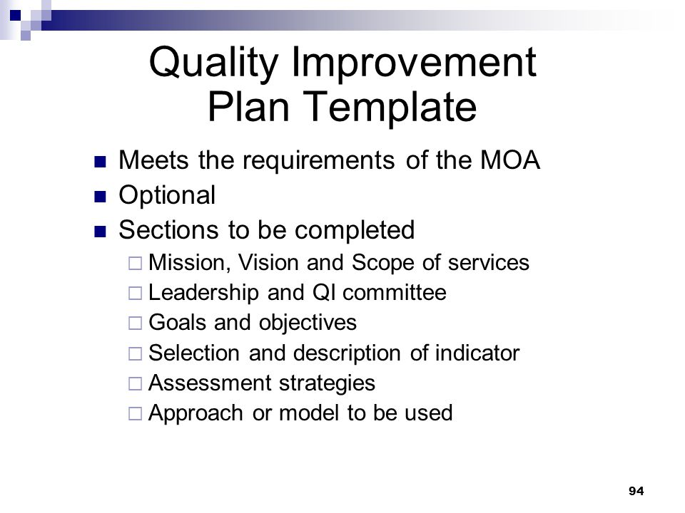 94 Quality Improvement Plan Template Meets the requirements of the MOA Optional Sections to be completed Mission, Vision and Scope of services Leadership and QI committee Goals and objectives Selection and description of indicator Assessment strategies Approach or model to be used
