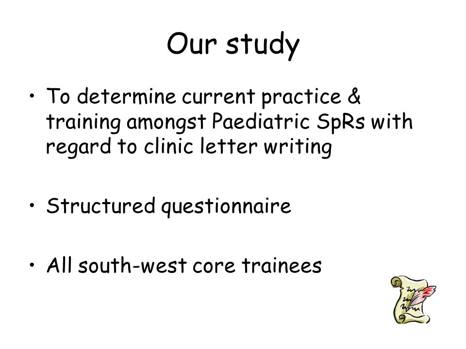 Our study To determine current practice & training amongst Paediatric SpRs with regard to clinic letter writing Structured questionnaire All south-west core trainees