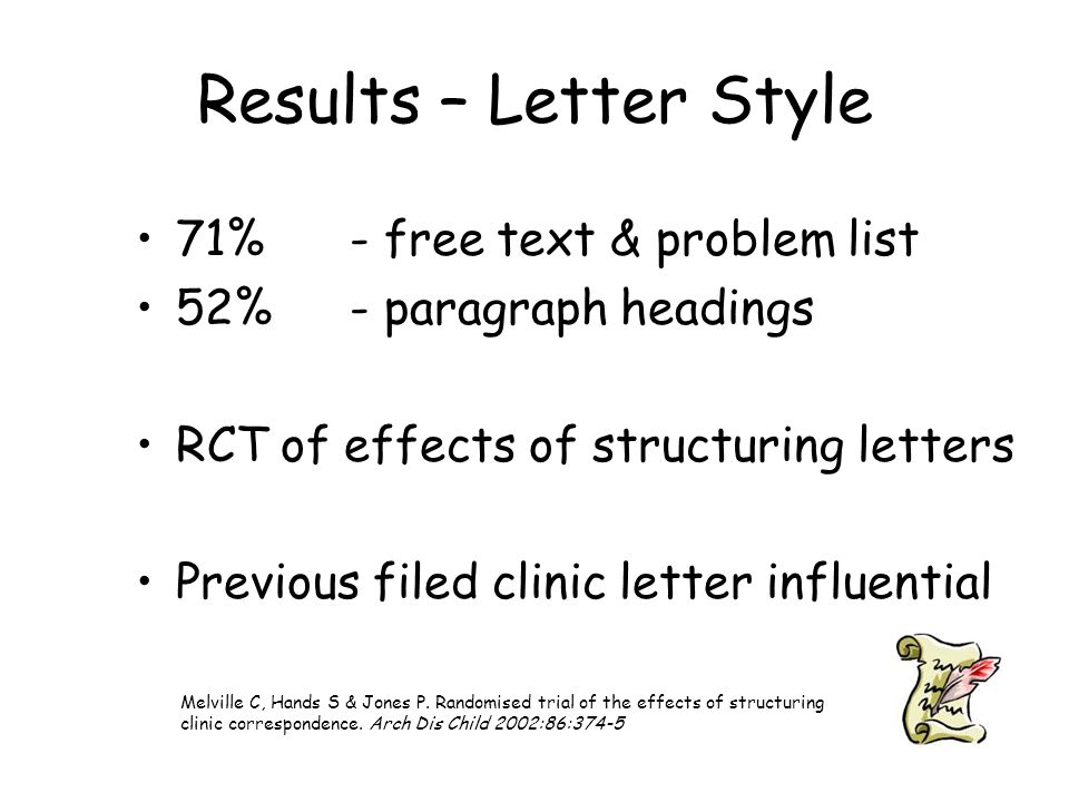 Results – Letter Style 71% - free text & problem list 52%- paragraph headings RCT of effects of structuring letters Previous filed clinic letter influential Melville C, Hands S & Jones P.