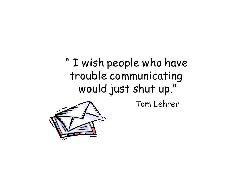 I wish people who have trouble communicating would just shut up. Tom Lehrer