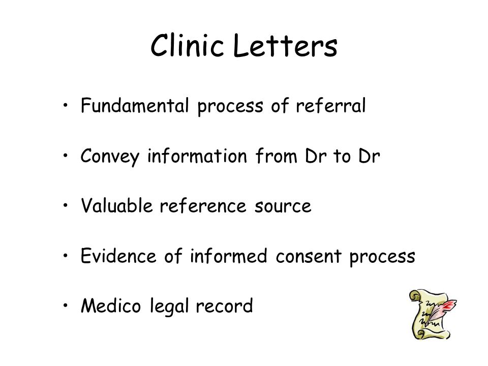 Clinic Letters Fundamental process of referral Convey information from Dr to Dr Valuable reference source Evidence of informed consent process Medico legal record