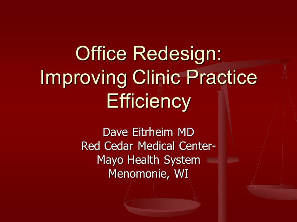 Office Redesign: Improving Clinic Practice Efficiency Dave Eitrheim MD Red Cedar Medical Center- Mayo Health System Menomonie, WI