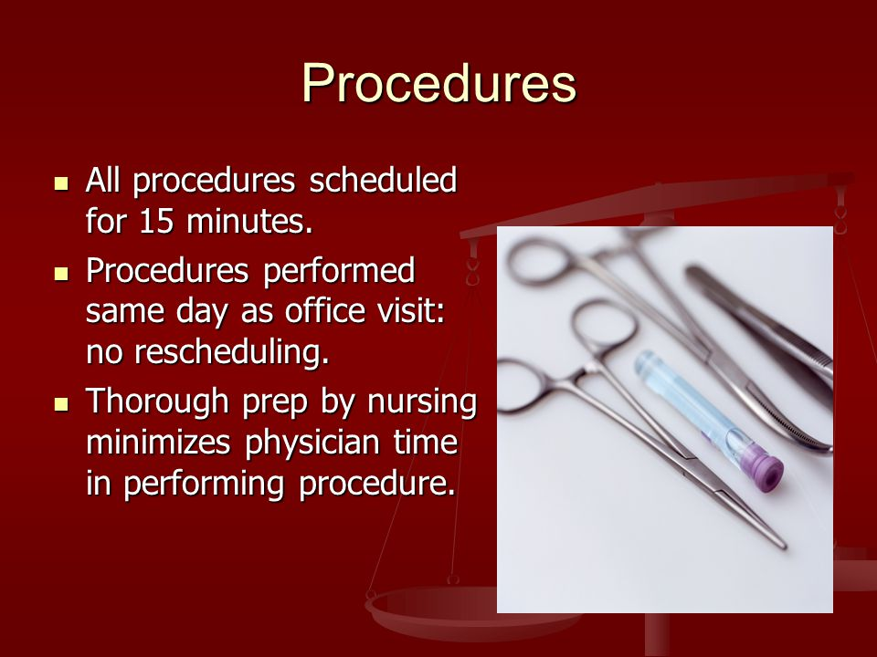 Procedures All procedures scheduled for 15 minutes. All procedures scheduled for 15 minutes. Procedures performed same day as office visit: no resched