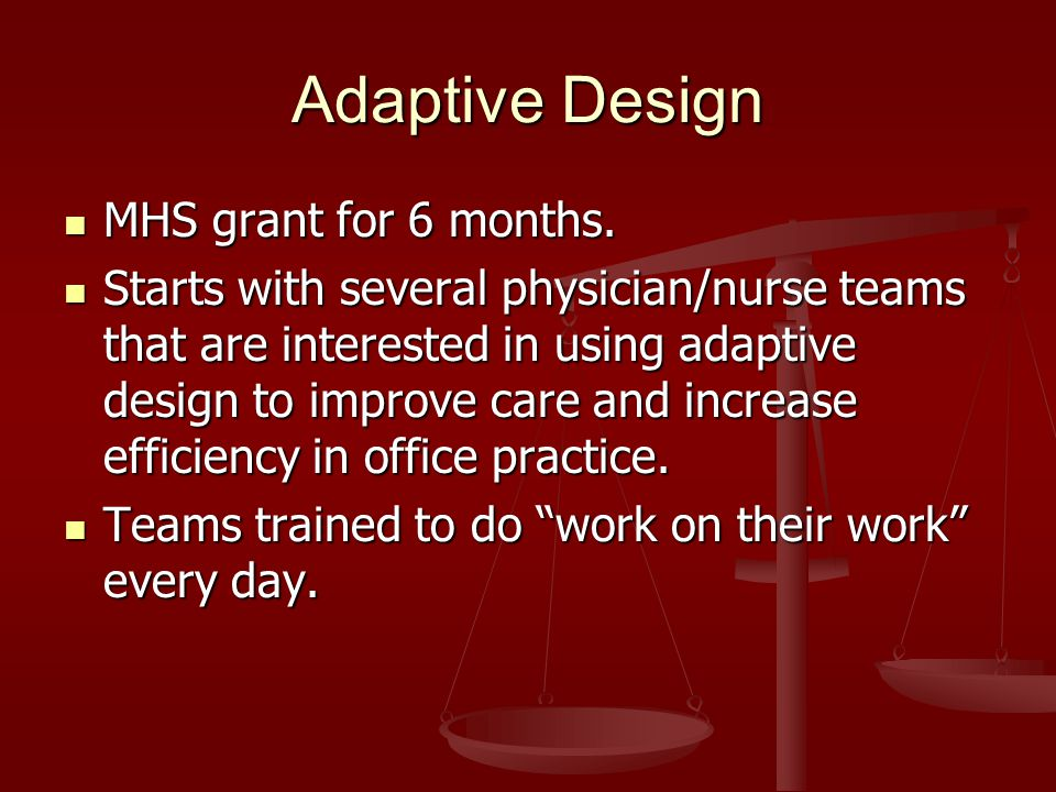Adaptive Design MHS grant for 6 months. MHS grant for 6 months. Starts with several physician/nurse teams that are interested in using adaptive design