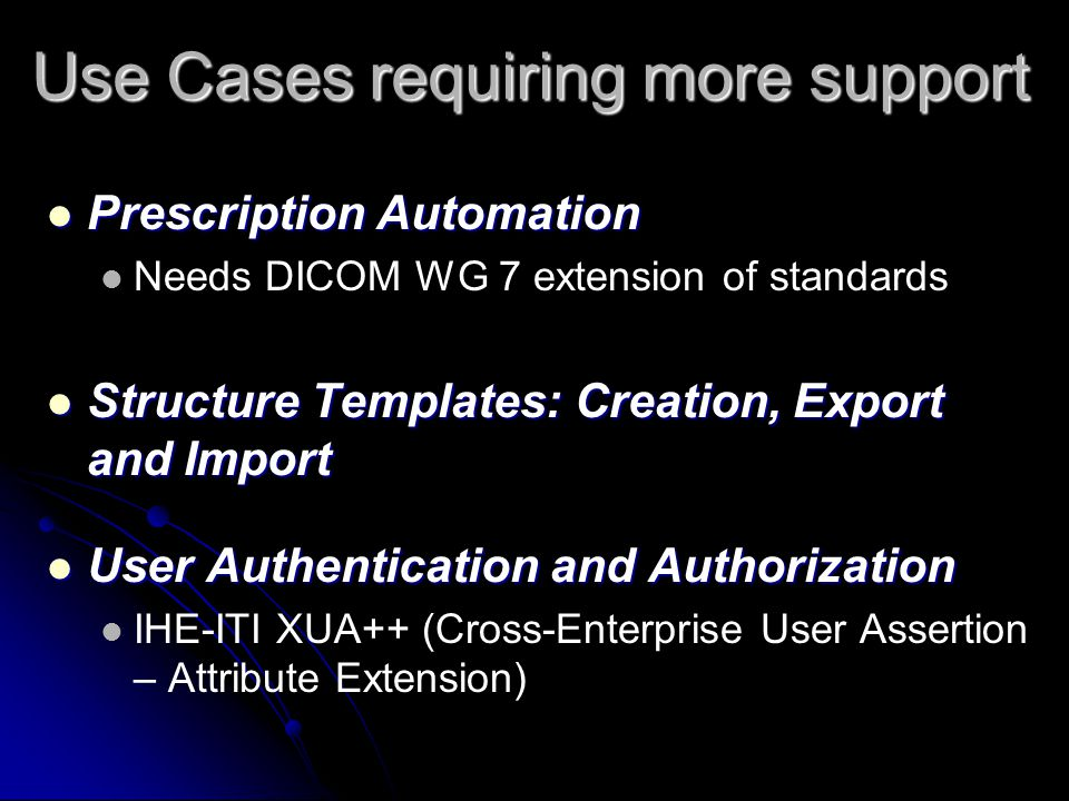 Use Cases requiring more support Prescription Automation Prescription Automation Needs DICOM WG 7 extension of standards Structure Templates: Creation, Export and Import Structure Templates: Creation, Export and Import User Authentication and Authorization User Authentication and Authorization IHE-ITI XUA++ (Cross-Enterprise User Assertion – Attribute Extension)