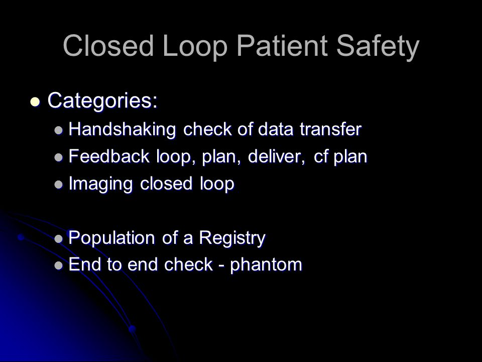 Closed Loop Patient Safety Categories: Categories: Handshaking check of data transfer Handshaking check of data transfer Feedback loop, plan, deliver, cf plan Feedback loop, plan, deliver, cf plan Imaging closed loop Imaging closed loop Population of a Registry Population of a Registry End to end check - phantom End to end check - phantom