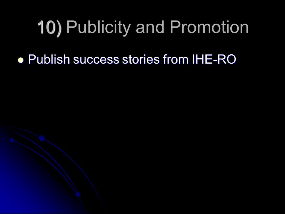 10) 10) Publicity and Promotion Publish success stories from IHE-RO Publish success stories from IHE-RO