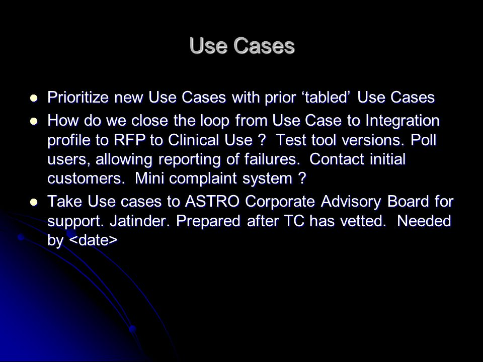 Use Cases Prioritize new Use Cases with prior tabled Use Cases Prioritize new Use Cases with prior tabled Use Cases How do we close the loop from Use Case to Integration profile to RFP to Clinical Use .