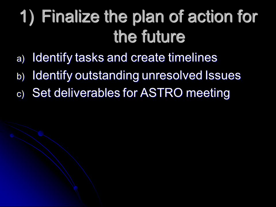 1)Finalize the plan of action for the future a) Identify tasks and create timelines b) Identify outstanding unresolved Issues c) Set deliverables for ASTRO meeting