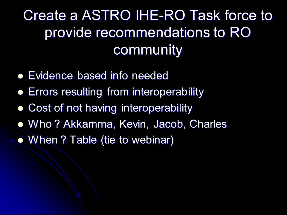Create a ASTRO IHE-RO Task force to provide recommendations to RO community Evidence based info needed Evidence based info needed Errors resulting from interoperability Errors resulting from interoperability Cost of not having interoperability Cost of not having interoperability Who .
