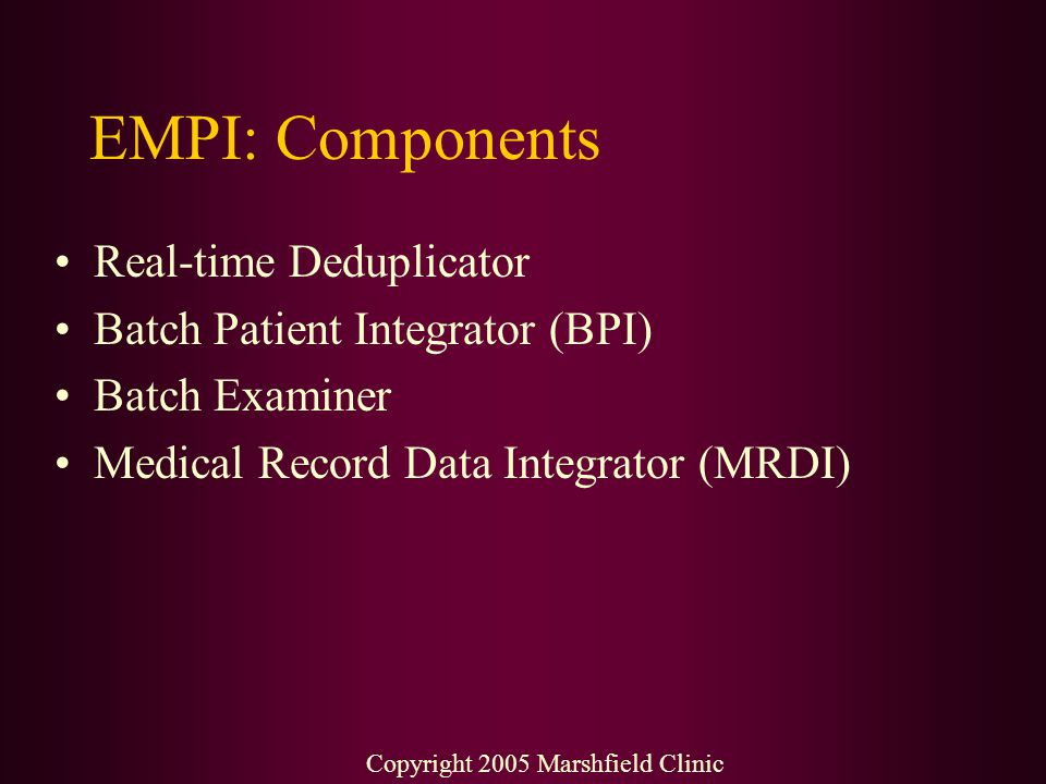 EMPI: Components Real-time Deduplicator Batch Patient Integrator (BPI) Batch Examiner Medical Record Data Integrator (MRDI) Copyright 2005 Marshfield
