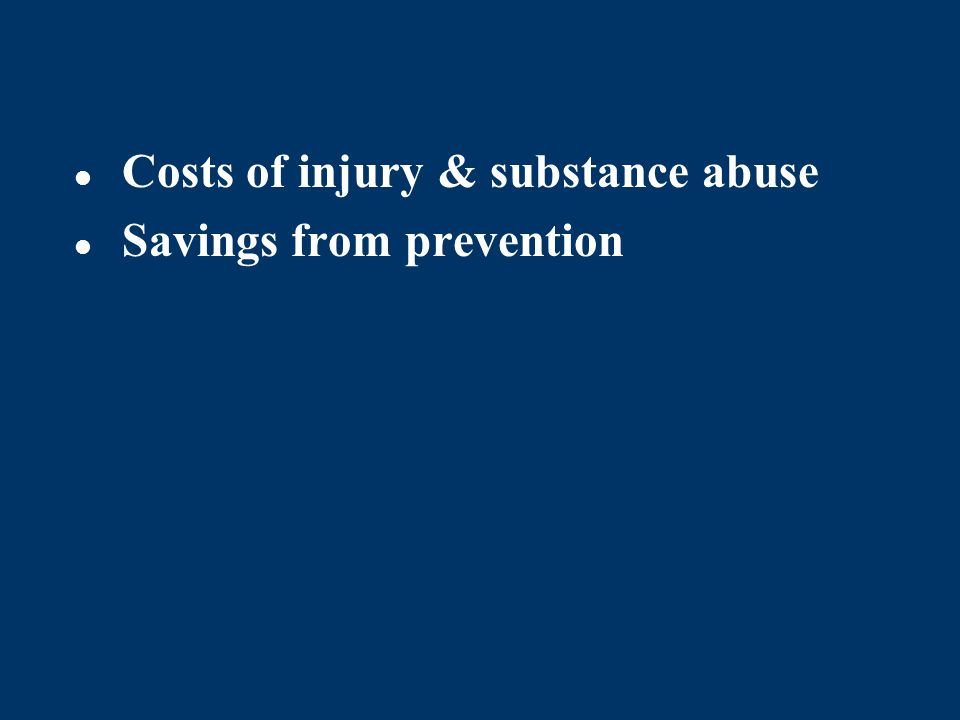 Costs of injury & substance abuse Savings from prevention
