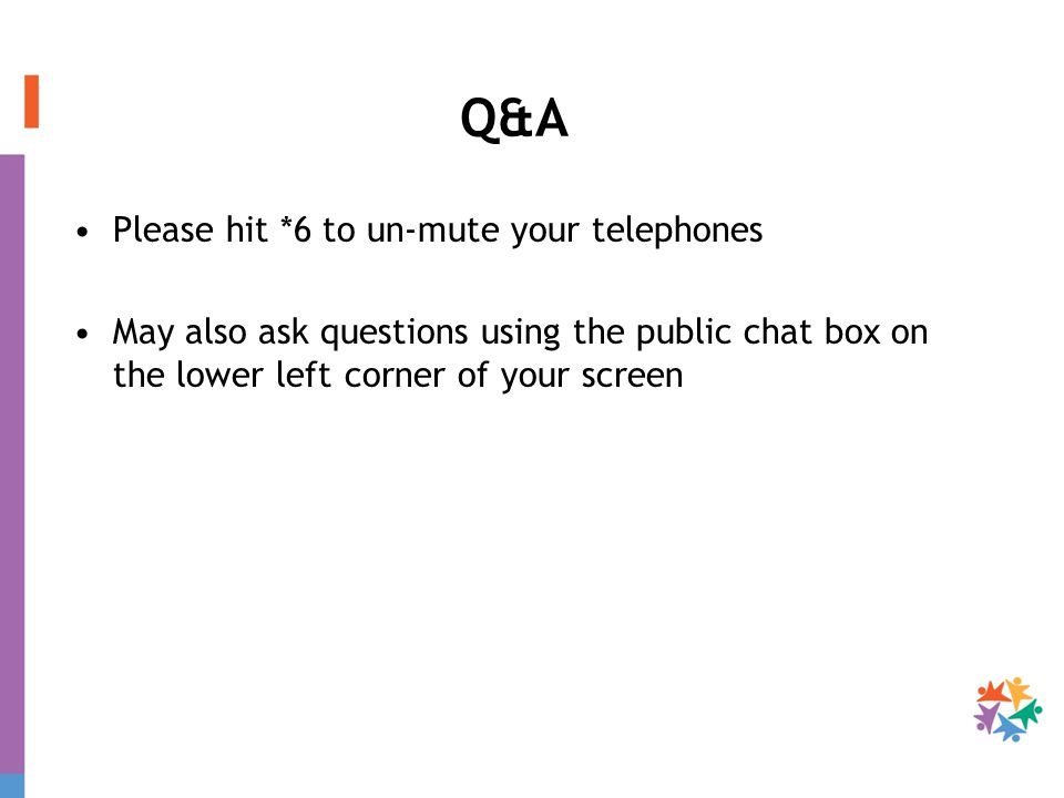 Q&A Please hit *6 to un-mute your telephones May also ask questions using the public chat box on the lower left corner of your screen