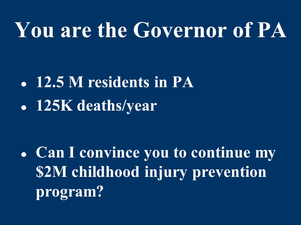 You are the Governor of PA 12.5 M residents in PA 125K deaths/year Can I convince you to continue my $2M childhood injury prevention program?