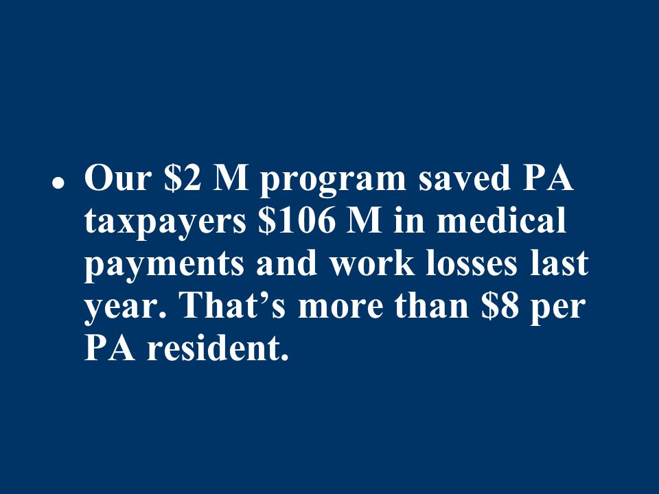 Our $2 M program saved PA taxpayers $106 M in medical payments and work losses last year. Thats more than $8 per PA resident.