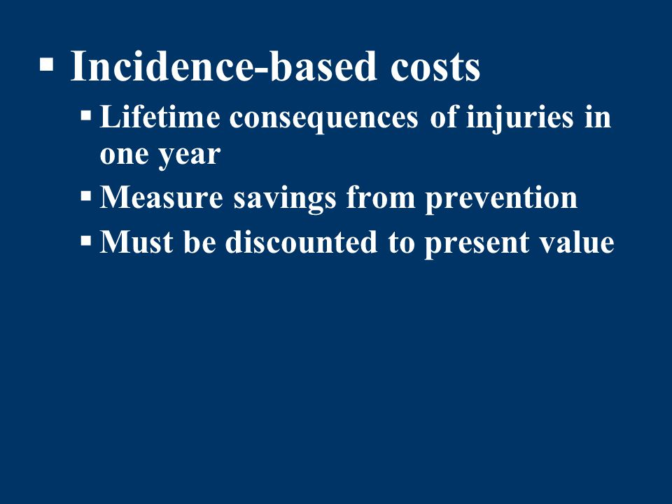 Incidence-based costs Lifetime consequences of injuries in one year Measure savings from prevention Must be discounted to present value