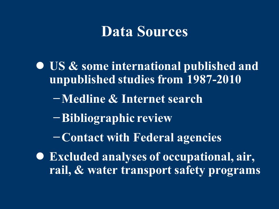Data Sources US & some international published and unpublished studies from 1987-2010 Medline & Internet search Bibliographic review Contact with Federal agencies Excluded analyses of occupational, air, rail, & water transport safety programs