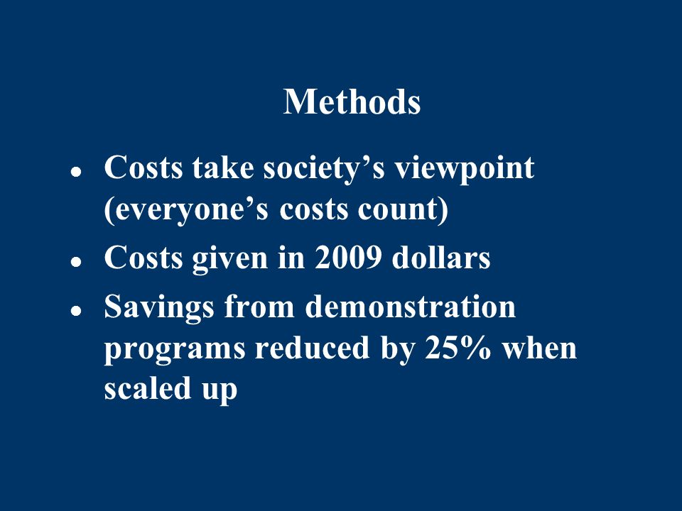 Methods Costs take societys viewpoint (everyones costs count) Costs given in 2009 dollars Savings from demonstration programs reduced by 25% when scal