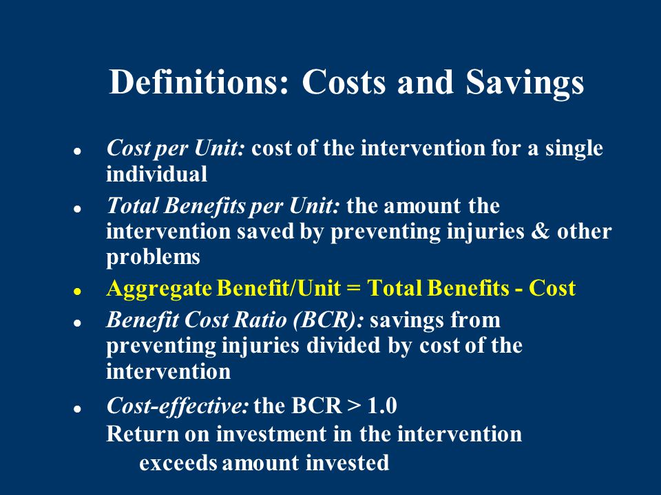Definitions: Costs and Savings Cost per Unit: cost of the intervention for a single individual Total Benefits per Unit: the amount the intervention sa