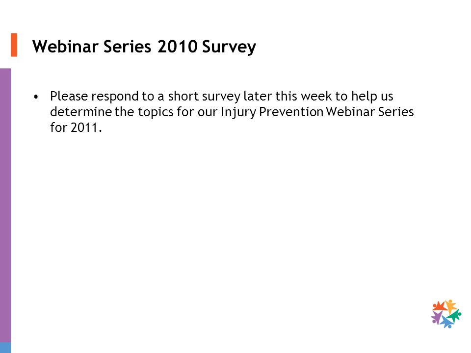 Webinar Series 2010 Survey Please respond to a short survey later this week to help us determine the topics for our Injury Prevention Webinar Series for 2011.