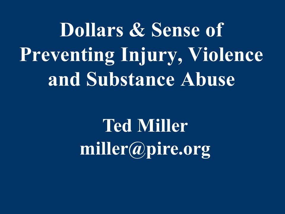 Dollars & Sense of Preventing Injury, Violence and Substance Abuse Ted Miller miller@pire.org