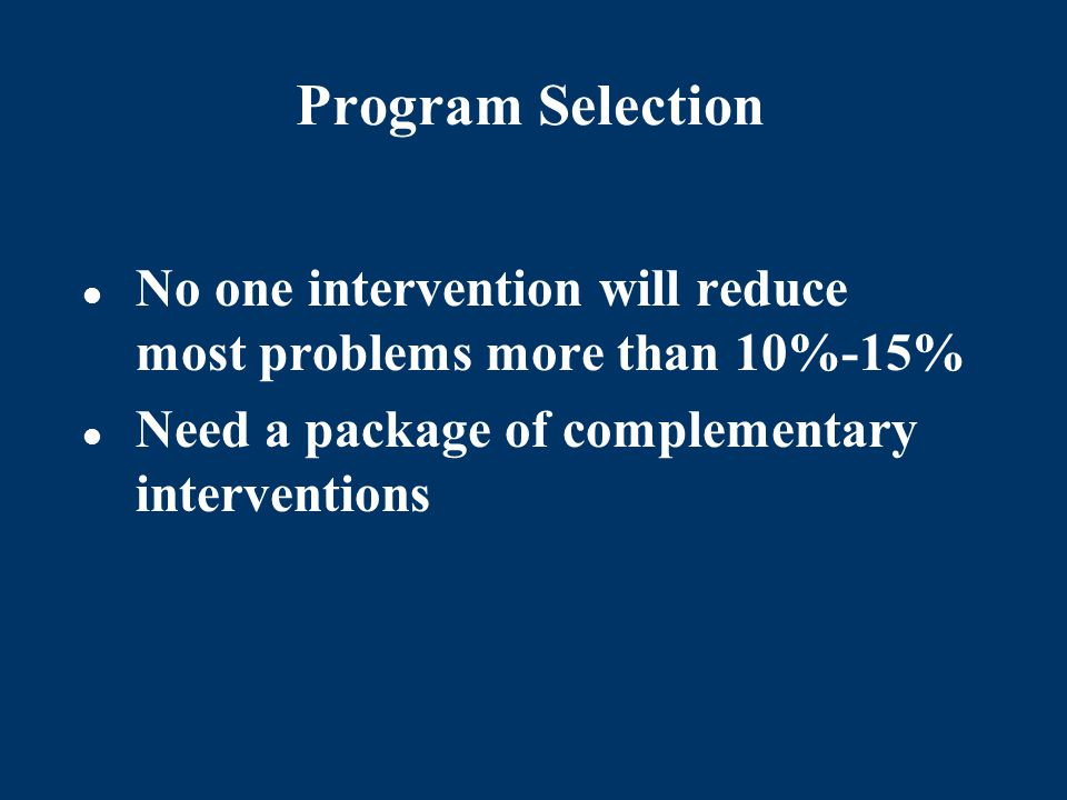 Program Selection No one intervention will reduce most problems more than 10%-15% Need a package of complementary interventions