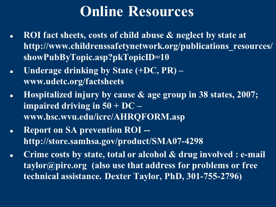 Online Resources ROI fact sheets, costs of child abuse & neglect by state at http://www.childrenssafetynetwork.org/publications_resources/ showPubByTopic.asp?pkTopicID=10 Underage drinking by State (+DC, PR) – www.udetc.org/factsheets Hospitalized injury by cause & age group in 38 states, 2007; impaired driving in 50 + DC – www.hsc.wvu.edu/icrc/AHRQFORM.asp Report on SA prevention ROI -- http://store.samhsa.gov/product/SMA07-4298 Crime costs by state, total or alcohol & drug involved : e-mail taylor@pire.org (also use that address for problems or free technical assistance.