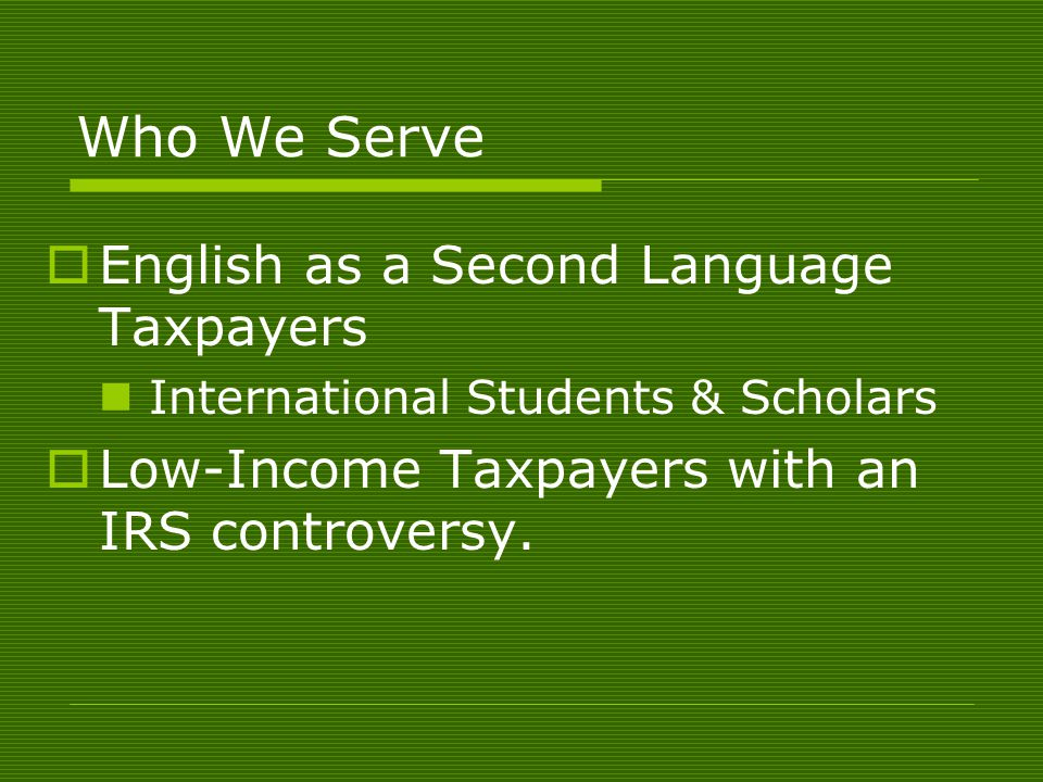 Who We Serve English as a Second Language Taxpayers International Students & Scholars Low-Income Taxpayers with an IRS controversy.