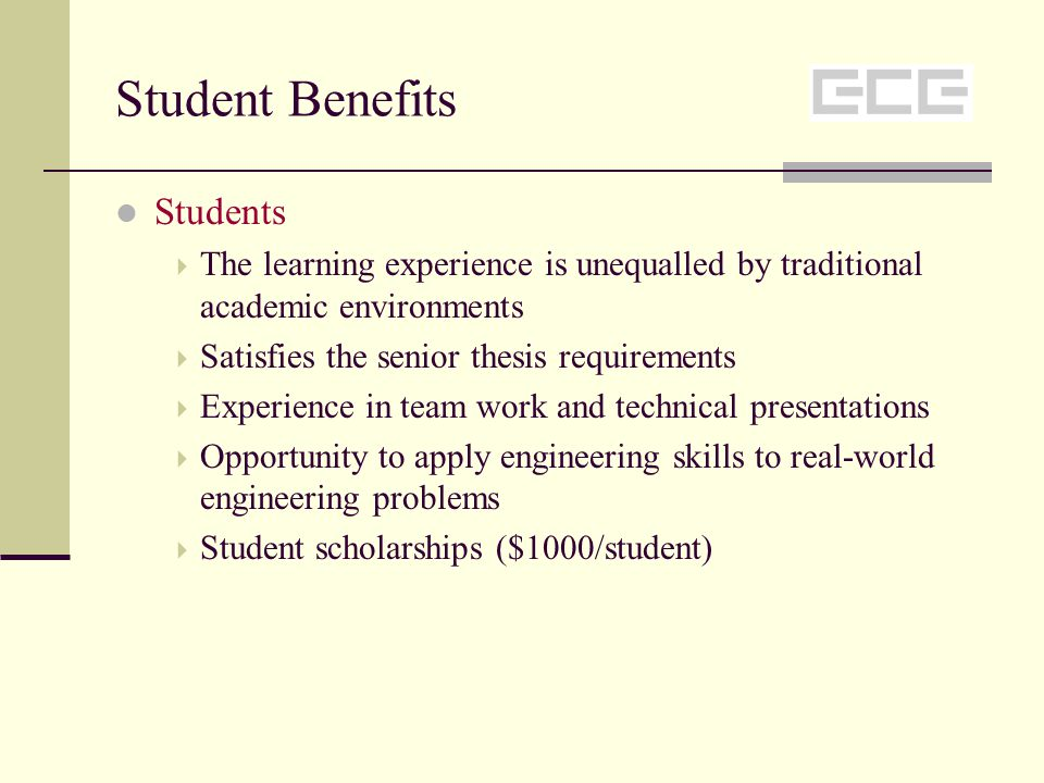 Student Benefits Students The learning experience is unequalled by traditional academic environments Satisfies the senior thesis requirements Experience in team work and technical presentations Opportunity to apply engineering skills to real-world engineering problems Student scholarships ($1000/student)