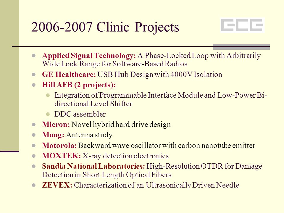 2006-2007 Clinic Projects Applied Signal Technology: A Phase-Locked Loop with Arbitrarily Wide Lock Range for Software-Based Radios GE Healthcare: USB Hub Design with 4000V Isolation Hill AFB (2 projects): Integration of Programmable Interface Module and Low-Power Bi- directional Level Shifter DDC assembler Micron: Novel hybrid hard drive design Moog: Antenna study Motorola: Backward wave oscillator with carbon nanotube emitter MOXTEK: X-ray detection electronics Sandia National Laboratories: High-Resolution OTDR for Damage Detection in Short Length Optical Fibers ZEVEX: Characterization of an Ultrasonically Driven Needle