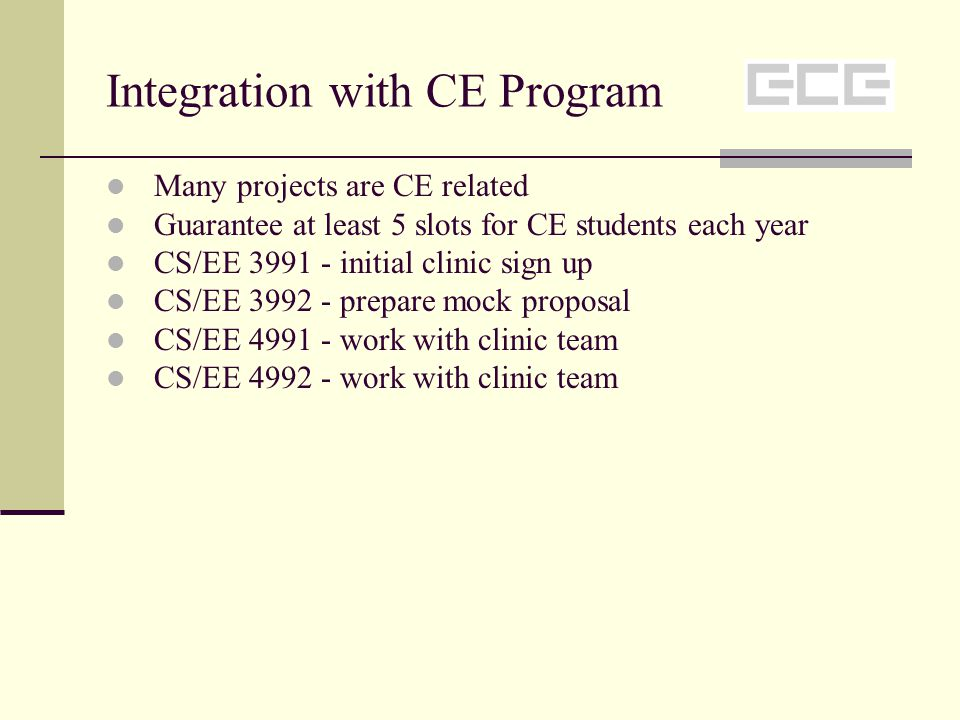 Integration with CE Program Many projects are CE related Guarantee at least 5 slots for CE students each year CS/EE 3991 - initial clinic sign up CS/EE 3992 - prepare mock proposal CS/EE 4991 - work with clinic team CS/EE 4992 - work with clinic team