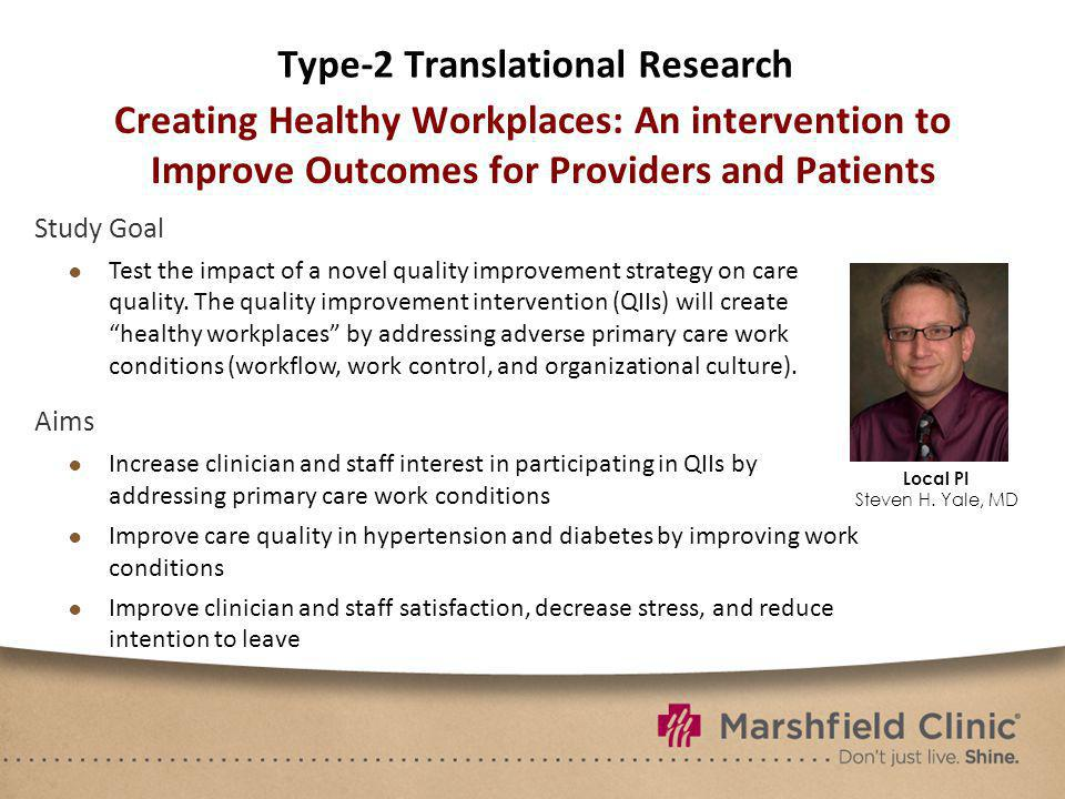 Type-2 Translational Research Creating Healthy Workplaces: An intervention to Improve Outcomes for Providers and Patients Study Goal Test the impact of a novel quality improvement strategy on care quality.