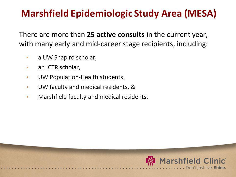 Marshfield Epidemiologic Study Area (MESA) There are more than 25 active consults in the current year, with many early and mid-career stage recipients, including: a UW Shapiro scholar, an ICTR scholar, UW Population-Health students, UW faculty and medical residents, & Marshfield faculty and medical residents.