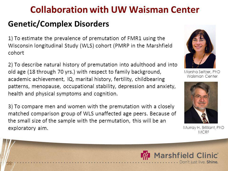 38 Collaboration with UW Waisman Center Genetic/Complex Disorders 1) To estimate the prevalence of premutation of FMR1 using the Wisconsin longitudinal Study (WLS) cohort (PMRP in the Marshfield cohort 2) To describe natural history of premutation into adulthood and into old age (18 through 70 yrs.) with respect to family background, academic achievement, IQ, marital history, fertility, childbearing patterns, menopause, occupational stability, depression and anxiety, health and physical symptoms and cognition.