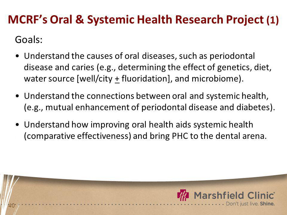 40 MCRFs Oral & Systemic Health Research Project (1) Goals: Understand the causes of oral diseases, such as periodontal disease and caries (e.g., dete