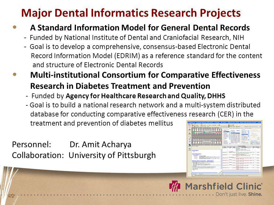 49 Major Dental Informatics Research Projects A Standard Information Model for General Dental Records - Funded by National Institute of Dental and Craniofacial Research, NIH - Goal is to develop a comprehensive, consensus-based Electronic Dental Record Information Model (EDRIM) as a reference standard for the content and structure of Electronic Dental Records Multi-institutional Consortium for Comparative Effectiveness Research in Diabetes Treatment and Prevention - Funded by Agency for Healthcare Research and Quality, DHHS - Goal is to build a national research network and a multi-system distributed database for conducting comparative effectiveness research (CER) in the treatment and prevention of diabetes mellitus Personnel: Dr.