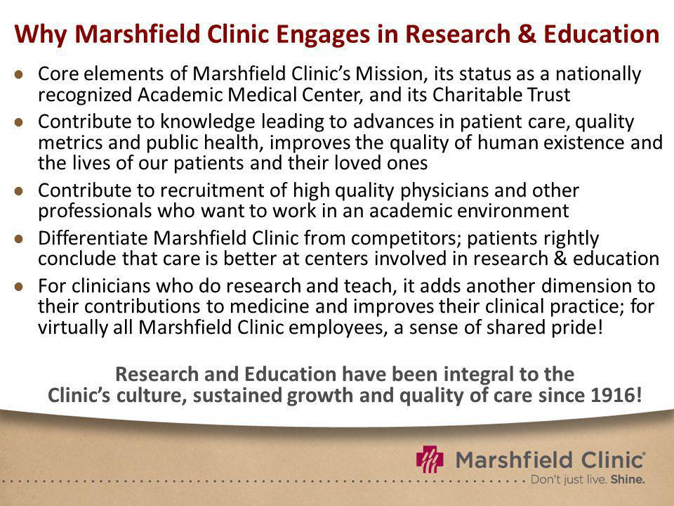 Why Marshfield Clinic Engages in Research & Education Core elements of Marshfield Clinics Mission, its status as a nationally recognized Academic Medical Center, and its Charitable Trust Contribute to knowledge leading to advances in patient care, quality metrics and public health, improves the quality of human existence and the lives of our patients and their loved ones Contribute to recruitment of high quality physicians and other professionals who want to work in an academic environment Differentiate Marshfield Clinic from competitors; patients rightly conclude that care is better at centers involved in research & education For clinicians who do research and teach, it adds another dimension to their contributions to medicine and improves their clinical practice; for virtually all Marshfield Clinic employees, a sense of shared pride.