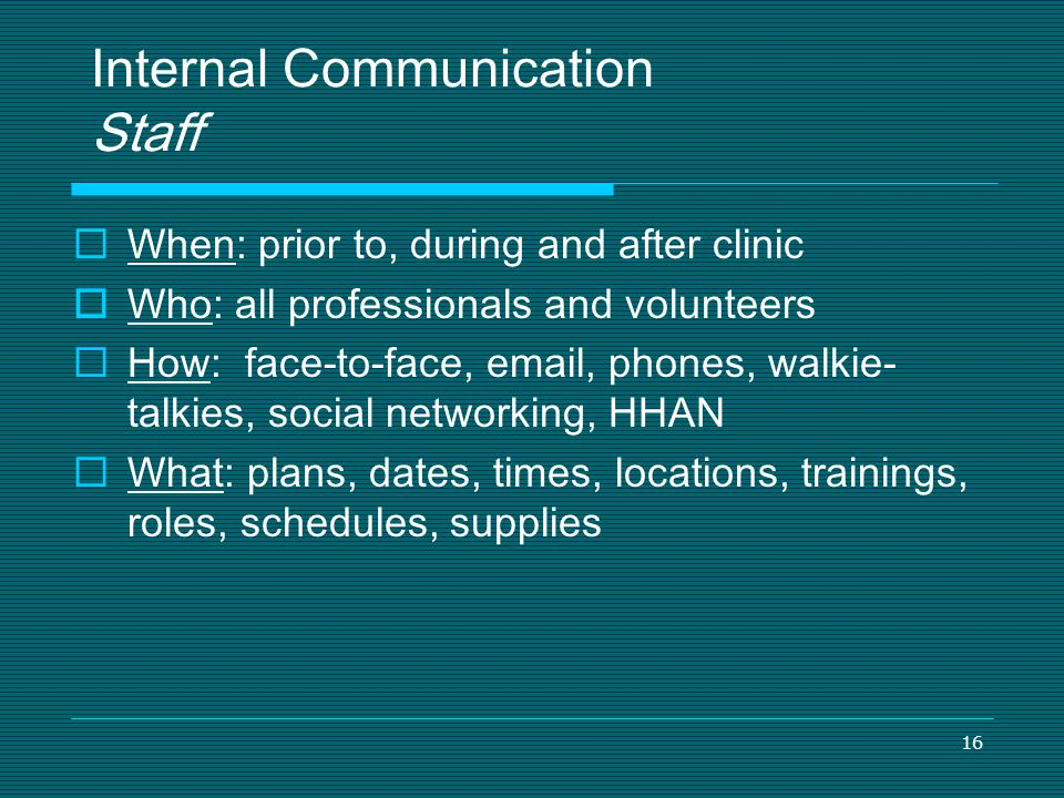 16 Internal Communication Staff When: prior to, during and after clinic Who: all professionals and volunteers How: face-to-face, email, phones, walkie