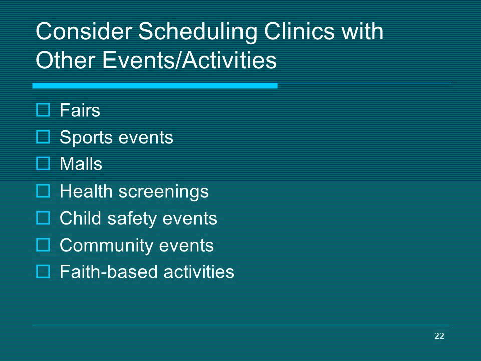 22 Consider Scheduling Clinics with Other Events/Activities Fairs Sports events Malls Health screenings Child safety events Community events Faith-bas