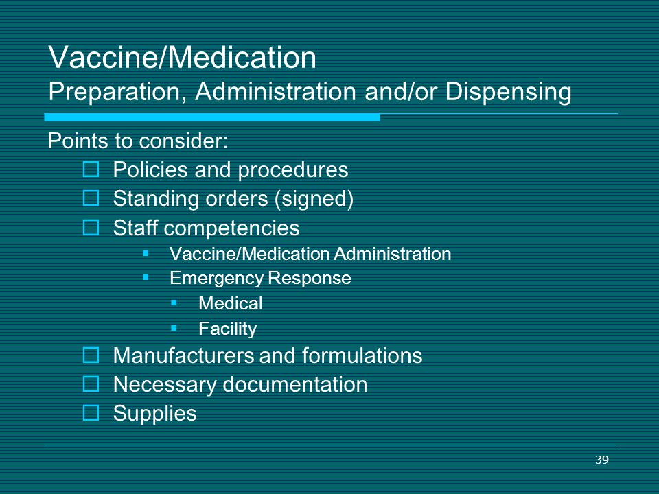 39 Vaccine/Medication Preparation, Administration and/or Dispensing Points to consider: Policies and procedures Standing orders (signed) Staff compete