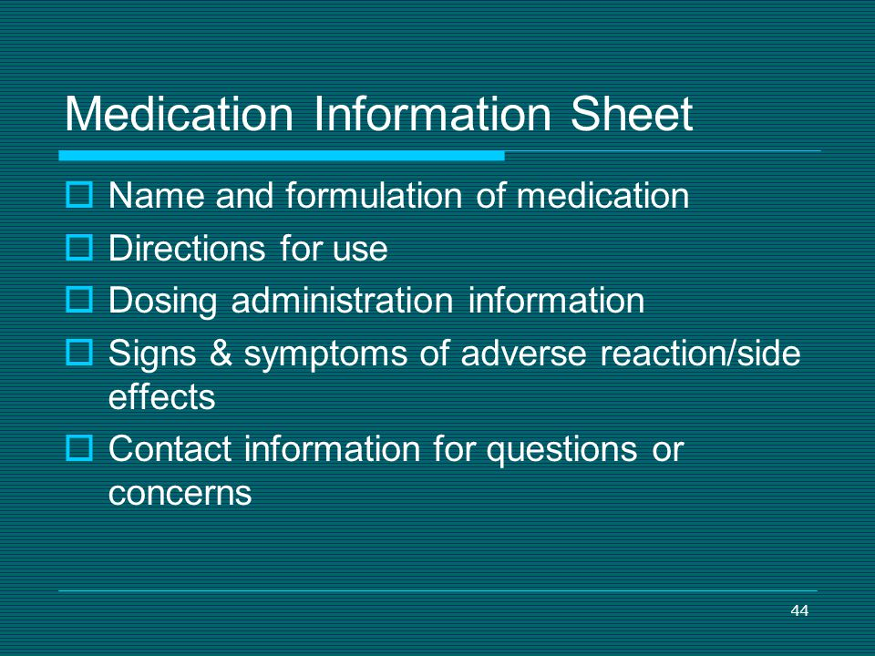 44 Medication Information Sheet Name and formulation of medication Directions for use Dosing administration information Signs & symptoms of adverse re