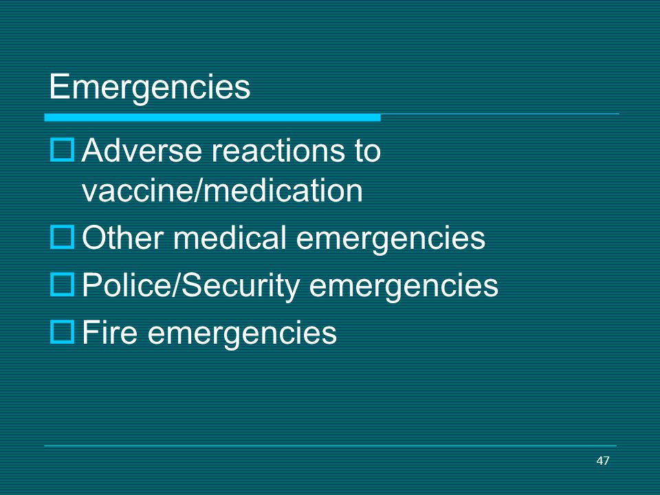 47 Emergencies Adverse reactions to vaccine/medication Other medical emergencies Police/Security emergencies Fire emergencies